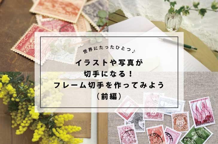 世界にたったひとつ!イラストや写真が切手になる「フレーム切手」を作ってみよう♪(前編)